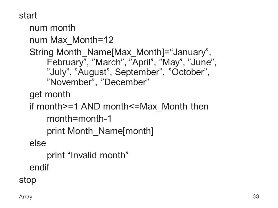 start num month num Max_Month=12 String Month_Name[Max_Month]= January , February , March , April , May , June , July , August , September , October , November , December get month if month>=1 AND month<=Max_Month then month=month-1 print Month_Name[month] else print Invalid month endif stop